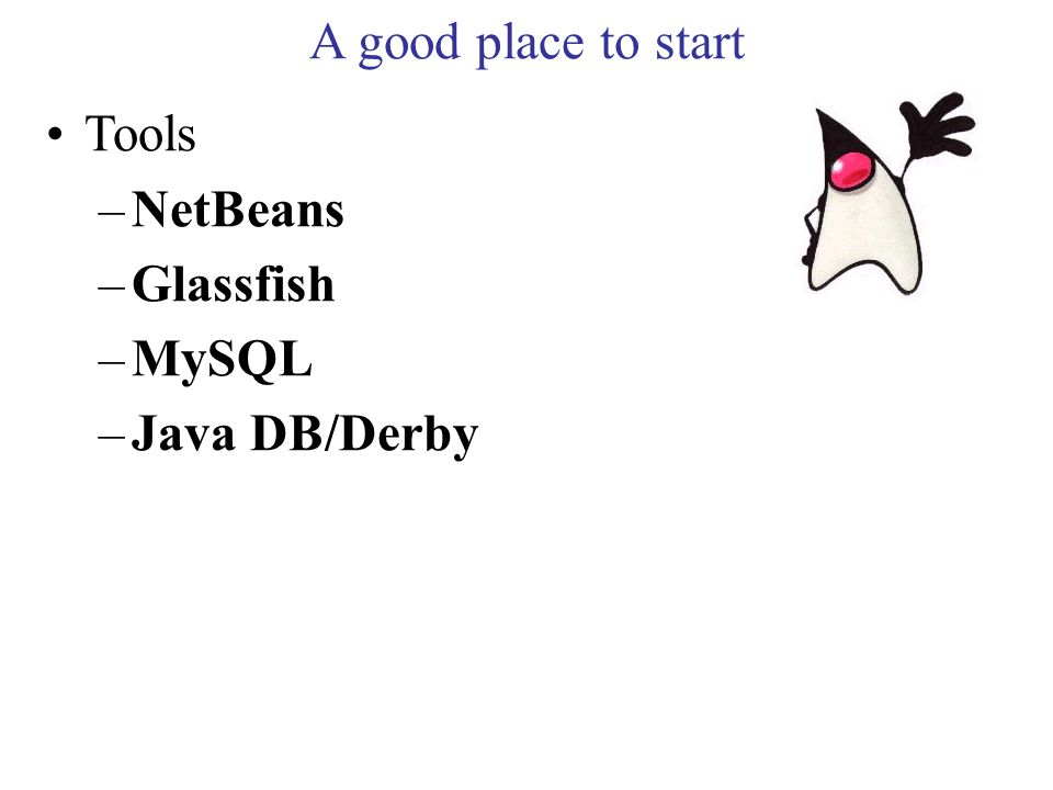 A good place to start Tools –NetBeans –Glassfish –MySQL –Java DB/Derby