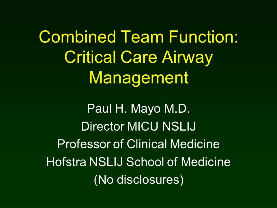 Combined Team Function: Critical Care Airway Management Paul H. Mayo M.D. Director MICU NSLIJ Professor of Clinical Medicine Hofstra NSLIJ School of M