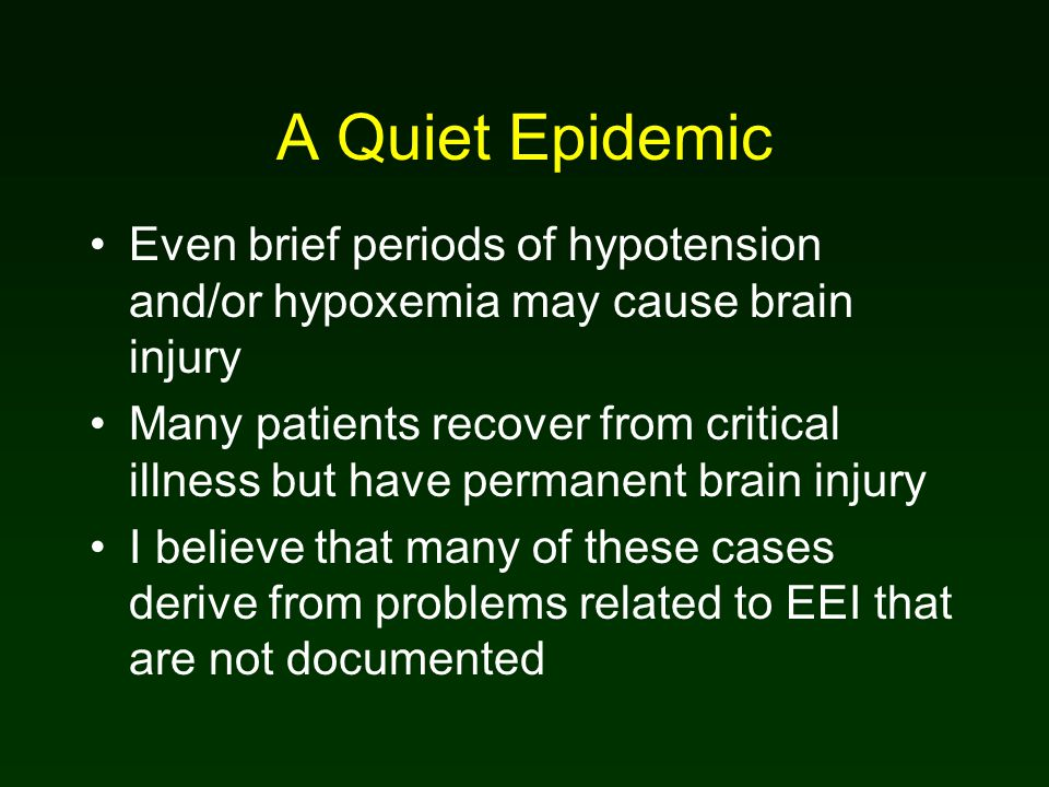 A Quiet Epidemic Even brief periods of hypotension and/or hypoxemia may cause brain injury Many patients recover from critical illness but have permanent brain injury I believe that many of these cases derive from problems related to EEI that are not documented