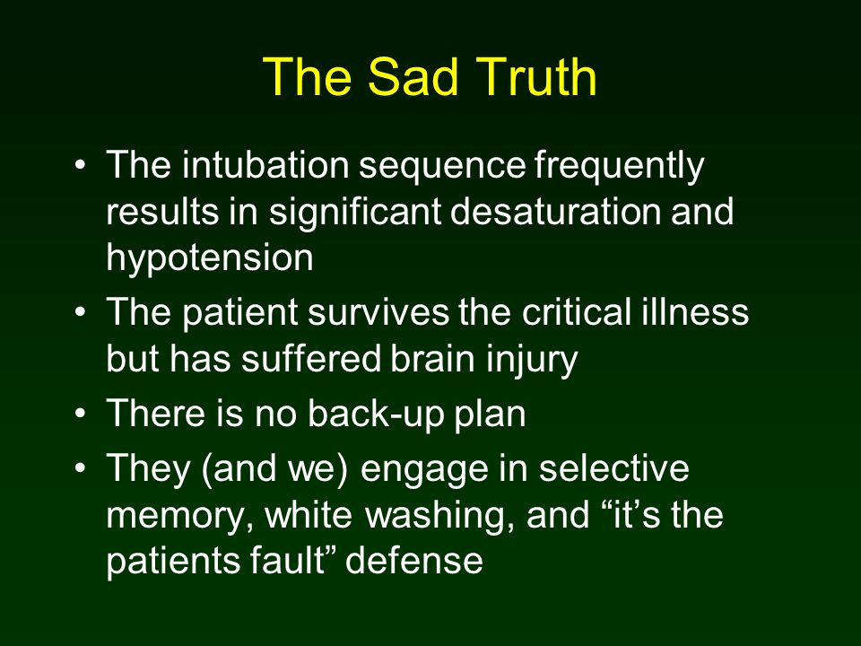 The Sad Truth The intubation sequence frequently results in significant desaturation and hypotension The patient survives the critical illness but has suffered brain injury There is no back-up plan They (and we) engage in selective memory, white washing, and it's the patients fault defense