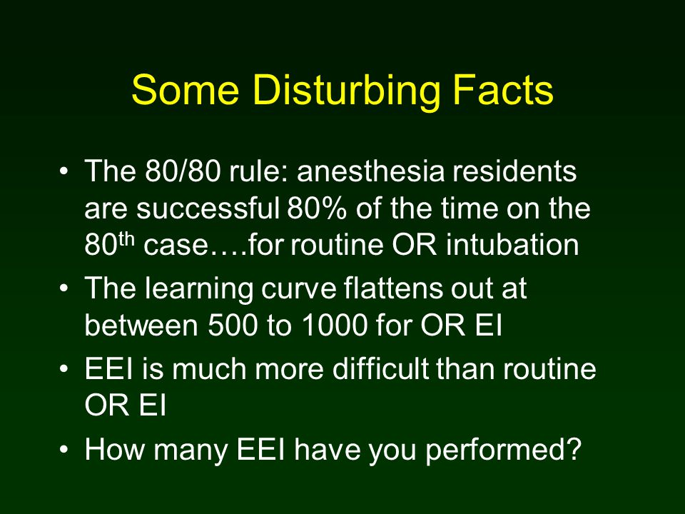 Some Disturbing Facts The 80/80 rule: anesthesia residents are successful 80% of the time on the 80 th case….for routine OR intubation The learning curve flattens out at between 500 to 1000 for OR EI EEI is much more difficult than routine OR EI How many EEI have you performed?