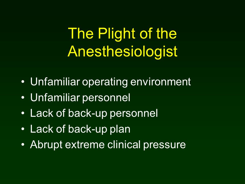 The Plight of the Anesthesiologist Unfamiliar operating environment Unfamiliar personnel Lack of back-up personnel Lack of back-up plan Abrupt extreme