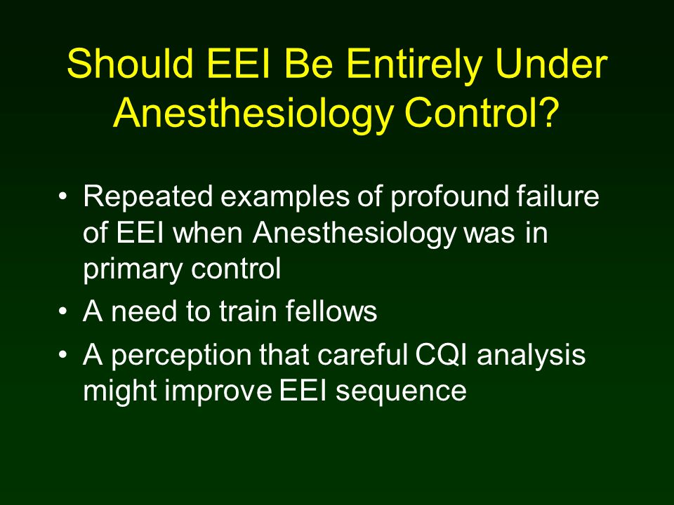 Should EEI Be Entirely Under Anesthesiology Control? Repeated examples of profound failure of EEI when Anesthesiology was in primary control A need to