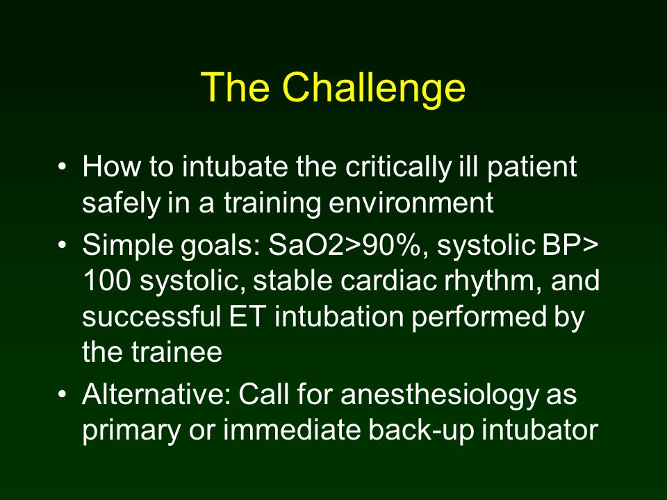 The Challenge How to intubate the critically ill patient safely in a training environment Simple goals: SaO2>90%, systolic BP> 100 systolic, stable cardiac rhythm, and successful ET intubation performed by the trainee Alternative: Call for anesthesiology as primary or immediate back-up intubator