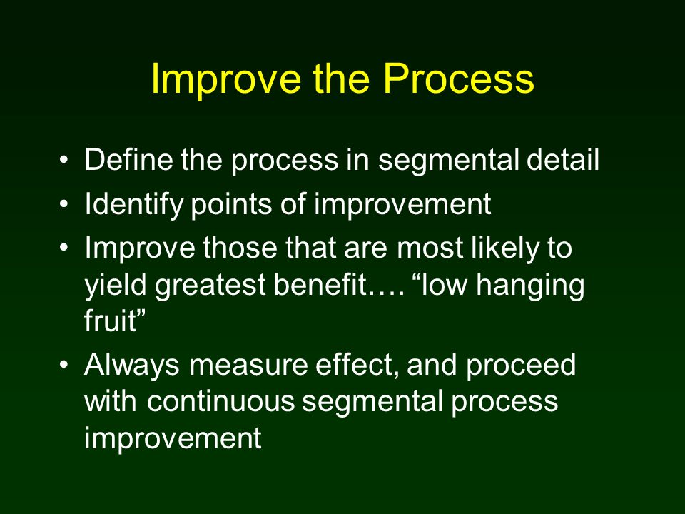 Improve the Process Define the process in segmental detail Identify points of improvement Improve those that are most likely to yield greatest benefit….
