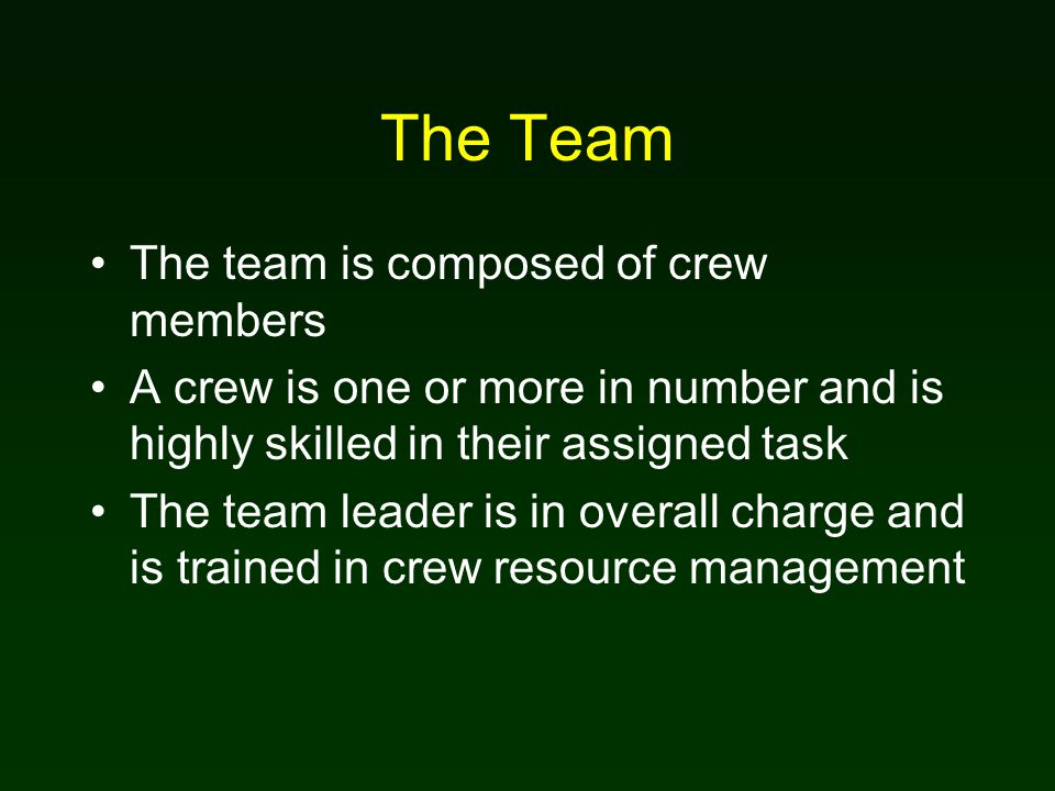 The Team The team is composed of crew members A crew is one or more in number and is highly skilled in their assigned task The team leader is in overall charge and is trained in crew resource management