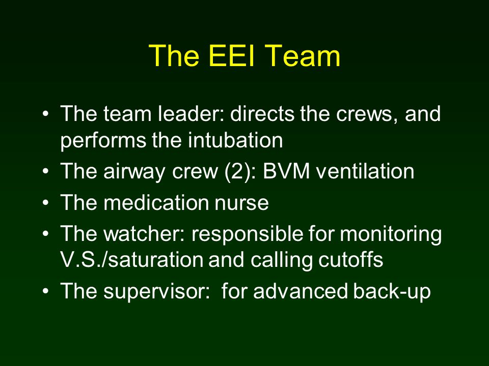 The EEI Team The team leader: directs the crews, and performs the intubation The airway crew (2): BVM ventilation The medication nurse The watcher: responsible for monitoring V.S./saturation and calling cutoffs The supervisor: for advanced back-up