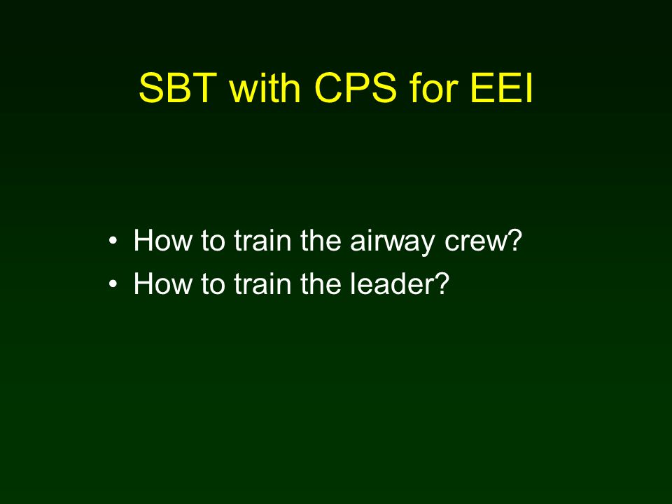 SBT with CPS for EEI How to train the airway crew How to train the leader