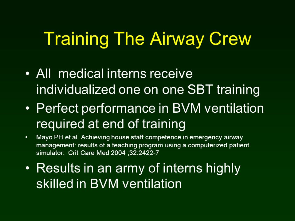 Training The Airway Crew All medical interns receive individualized one on one SBT training Perfect performance in BVM ventilation required at end of training Mayo PH et al.