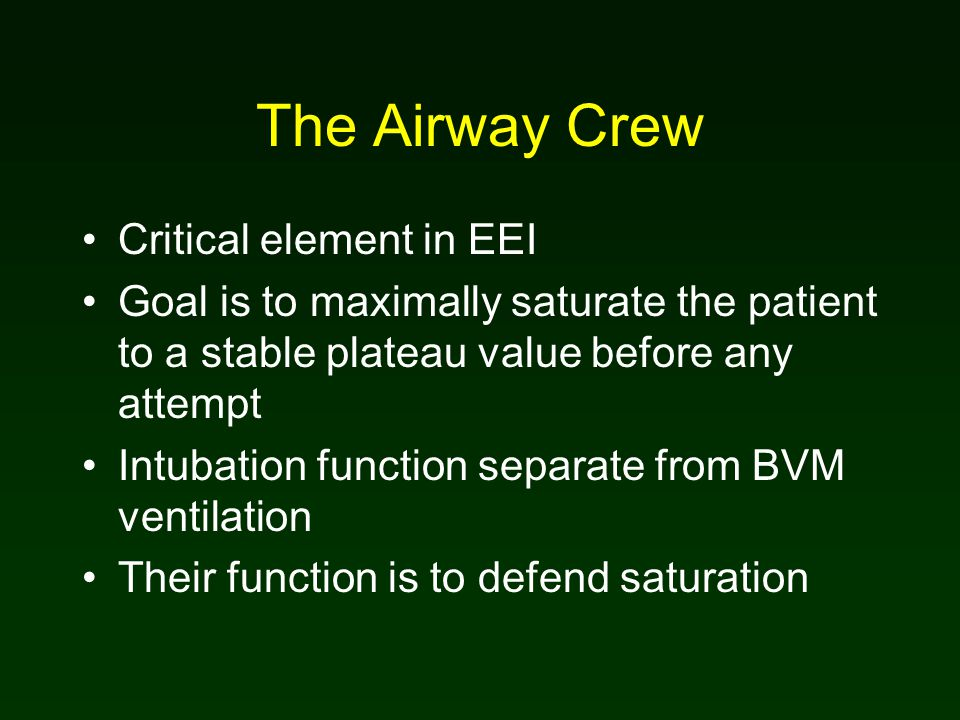 The Airway Crew Critical element in EEI Goal is to maximally saturate the patient to a stable plateau value before any attempt Intubation function separate from BVM ventilation Their function is to defend saturation