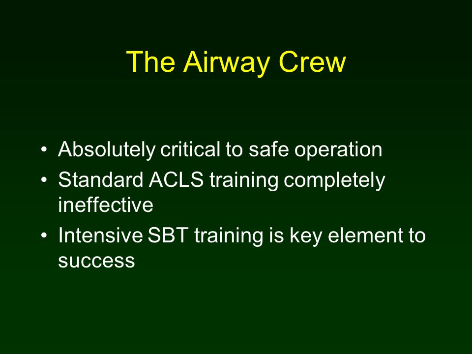 The Airway Crew Absolutely critical to safe operation Standard ACLS training completely ineffective Intensive SBT training is key element to success