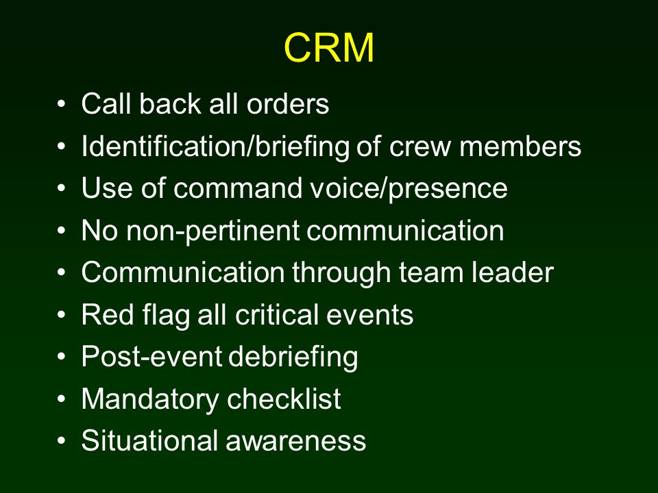 CRM Call back all orders Identification/briefing of crew members Use of command voice/presence No non-pertinent communication Communication through team leader Red flag all critical events Post-event debriefing Mandatory checklist Situational awareness