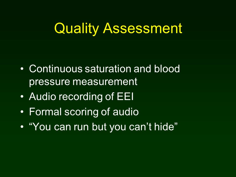 Quality Assessment Continuous saturation and blood pressure measurement Audio recording of EEI Formal scoring of audio You can run but you can't hide