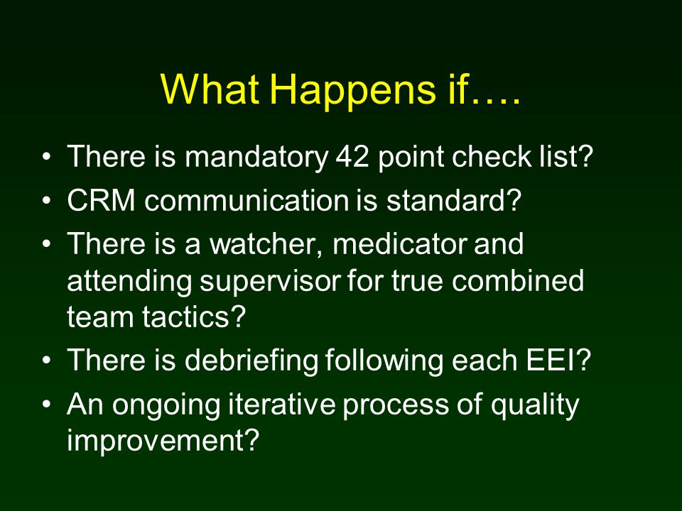 What Happens if…. There is mandatory 42 point check list? CRM communication is standard? There is a watcher, medicator and attending supervisor for tr