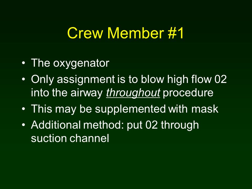 Crew Member #1 The oxygenator Only assignment is to blow high flow 02 into the airway throughout procedure This may be supplemented with mask Additional method: put 02 through suction channel