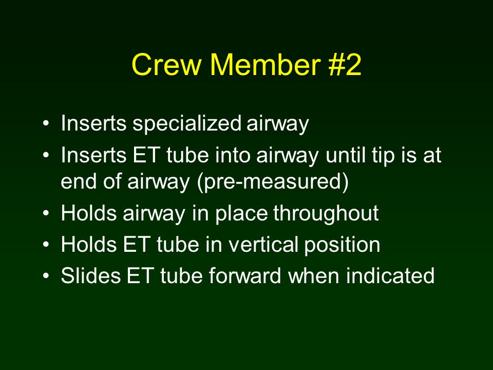 Crew Member #2 Inserts specialized airway Inserts ET tube into airway until tip is at end of airway (pre-measured) Holds airway in place throughout Holds ET tube in vertical position Slides ET tube forward when indicated
