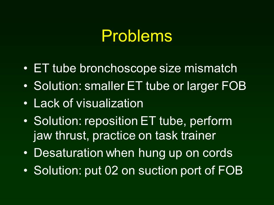 Problems ET tube bronchoscope size mismatch Solution: smaller ET tube or larger FOB Lack of visualization Solution: reposition ET tube, perform jaw thrust, practice on task trainer Desaturation when hung up on cords Solution: put 02 on suction port of FOB