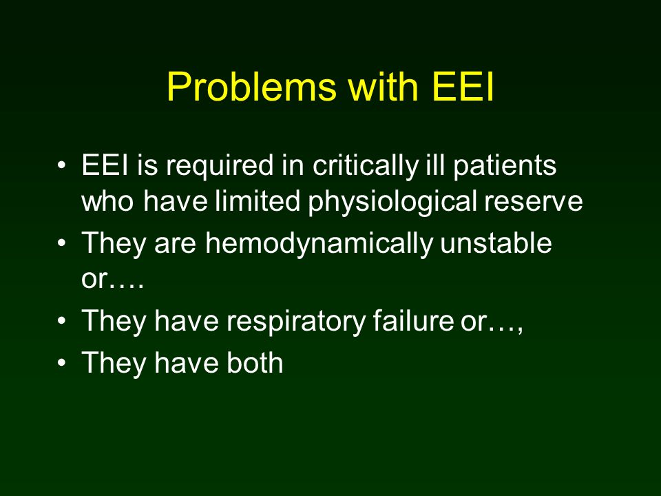 Problems with EEI EEI is required in critically ill patients who have limited physiological reserve They are hemodynamically unstable or…. They have r