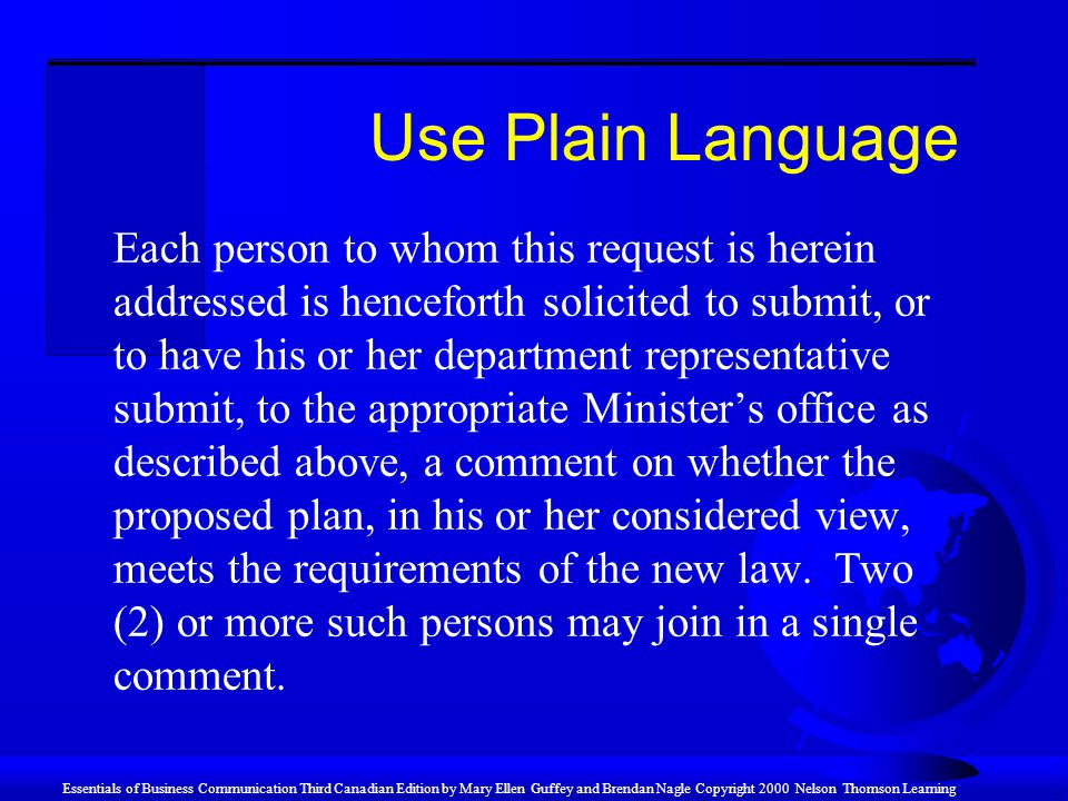 Essentials of Business Communication Third Canadian Edition by Mary Ellen Guffey and Brendan Nagle Copyright 2000 Nelson Thomson Learning Use Plain Language Each person to whom this request is herein addressed is henceforth solicited to submit, or to have his or her department representative submit, to the appropriate Minister's office as described above, a comment on whether the proposed plan, in his or her considered view, meets the requirements of the new law.
