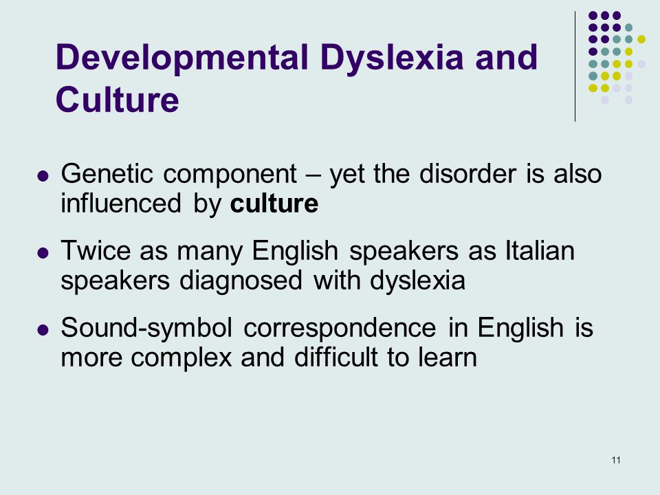 Developmental Dyslexia and Culture Genetic component – yet the disorder is also influenced by culture Twice as many English speakers as Italian speakers diagnosed with dyslexia Sound-symbol correspondence in English is more complex and difficult to learn 11