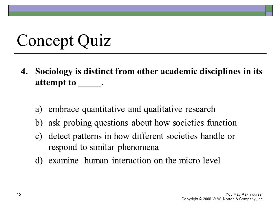 Concept Quiz 4.Sociology is distinct from other academic disciplines in its attempt to _____. a)embrace quantitative and qualitative research b)ask pr