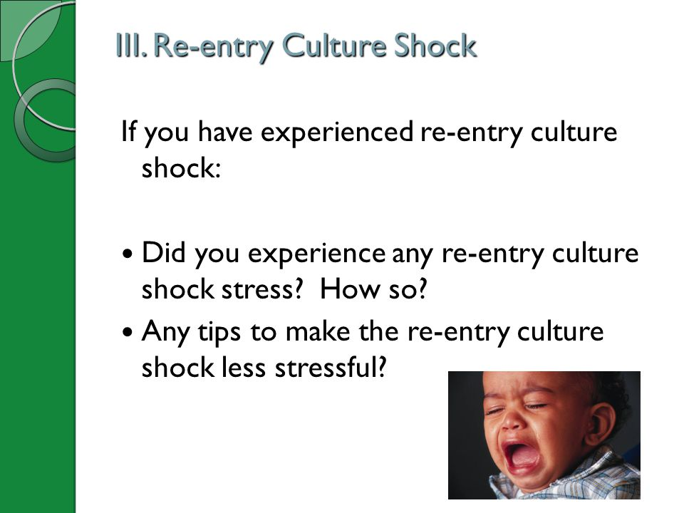 III. Re-entry Culture Shock If you have experienced re-entry culture shock: Did you experience any re-entry culture shock stress? How so? Any tips to