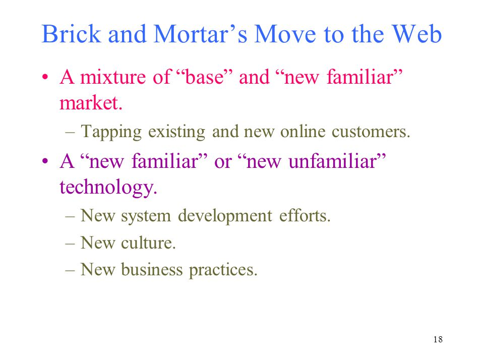 """18 Brick and Mortar's Move to the Web A mixture of """"base"""" and """"new familiar"""" market. –Tapping existing and new online customers. A """"new familiar"""" or """""""
