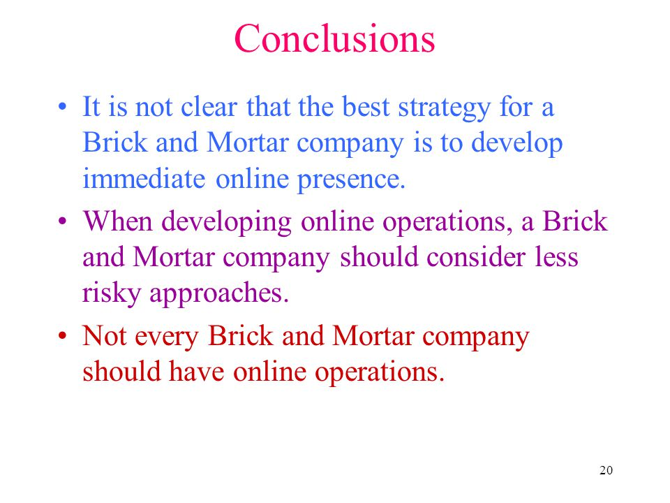 20 Conclusions It is not clear that the best strategy for a Brick and Mortar company is to develop immediate online presence. When developing online o