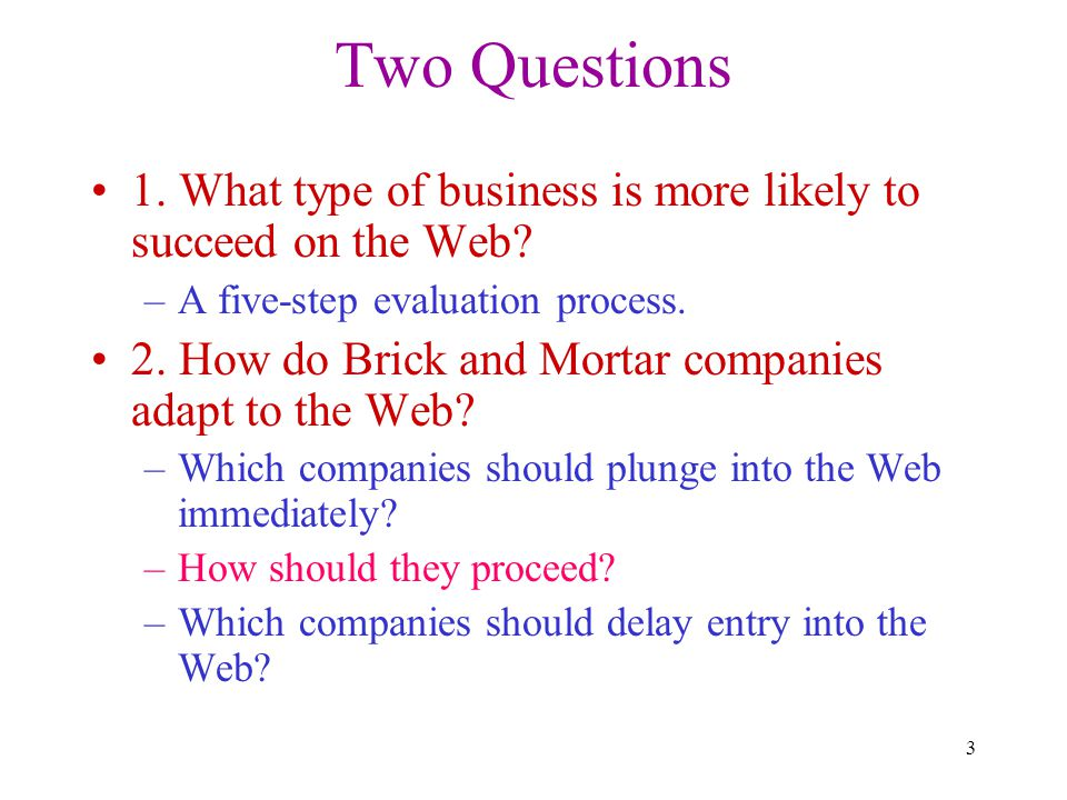 3 Two Questions 1. What type of business is more likely to succeed on the Web? –A five-step evaluation process. 2. How do Brick and Mortar companies a