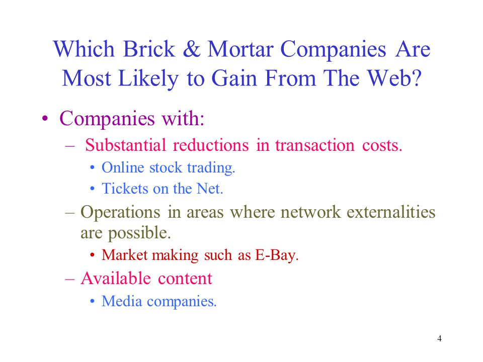 4 Which Brick & Mortar Companies Are Most Likely to Gain From The Web? Companies with: – Substantial reductions in transaction costs. Online stock tra