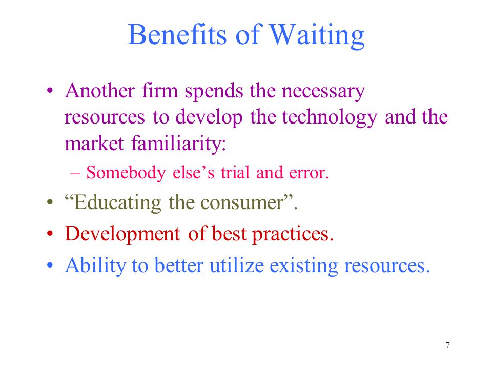 7 Benefits of Waiting Another firm spends the necessary resources to develop the technology and the market familiarity: –Somebody else's trial and err