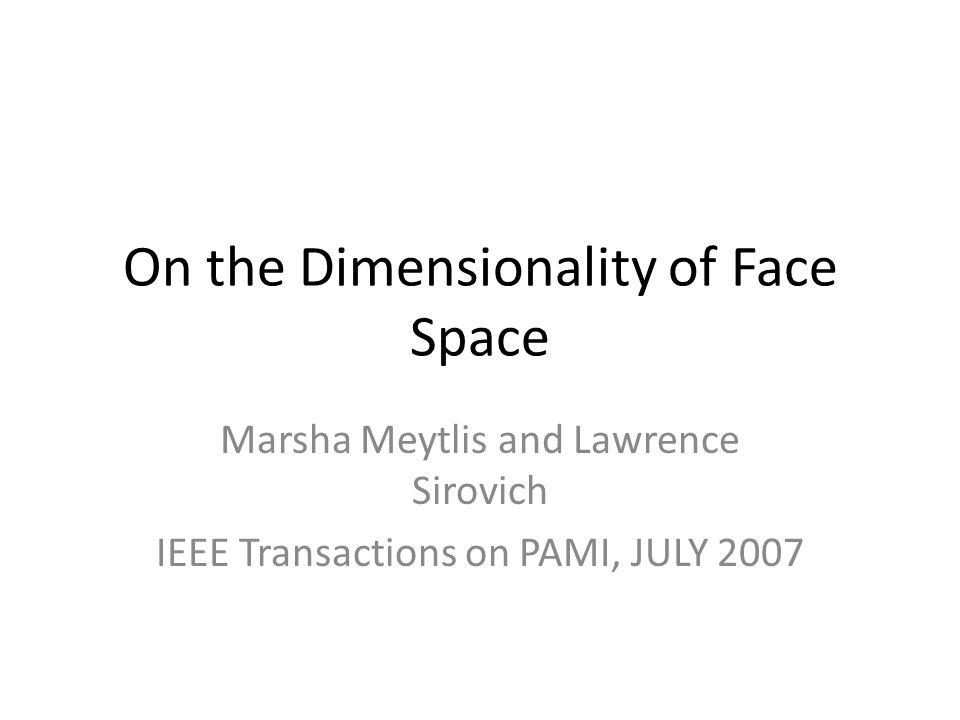 On the Dimensionality of Face Space Marsha Meytlis and Lawrence Sirovich IEEE Transactions on PAMI, JULY 2007