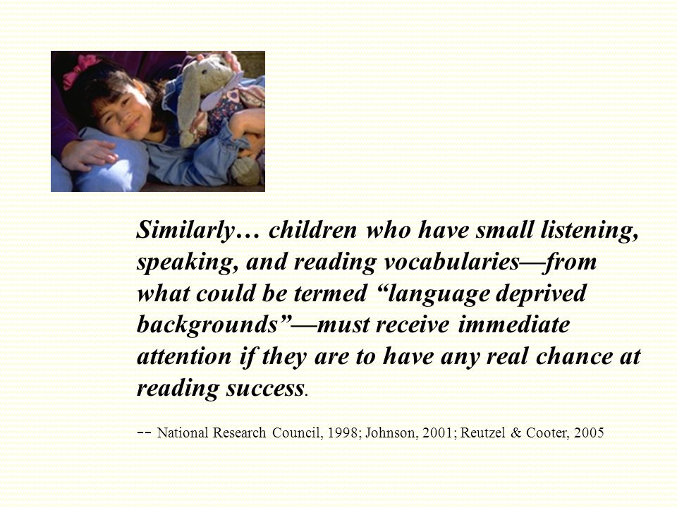 Similarly… children who have small listening, speaking, and reading vocabularies—from what could be termed language deprived backgrounds —must receive immediate attention if they are to have any real chance at reading success.