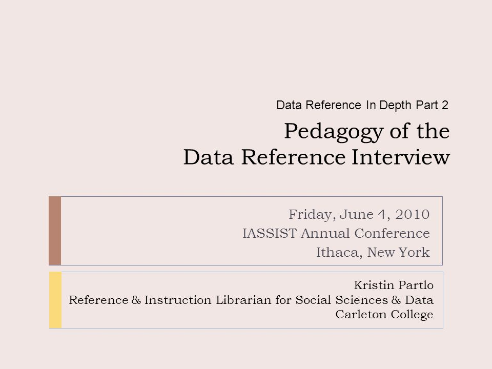 Pedagogy of the Data Reference Interview Friday, June 4, 2010 IASSIST Annual Conference Ithaca, New York Data Reference In Depth Part 2 Kristin Partlo