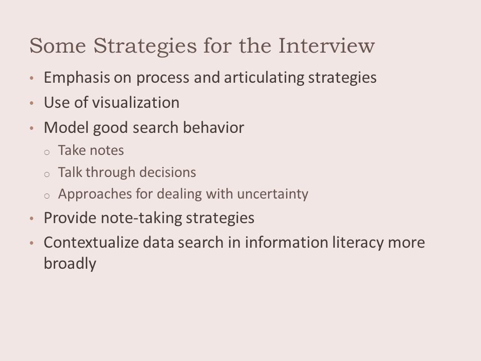 Some Strategies for the Interview Emphasis on process and articulating strategies Use of visualization Model good search behavior o Take notes o Talk