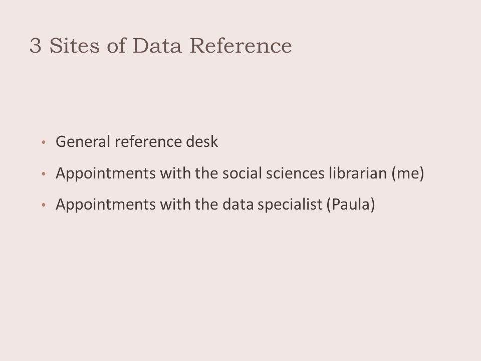 3 Sites of Data Reference General reference desk Appointments with the social sciences librarian (me) Appointments with the data specialist (Paula)