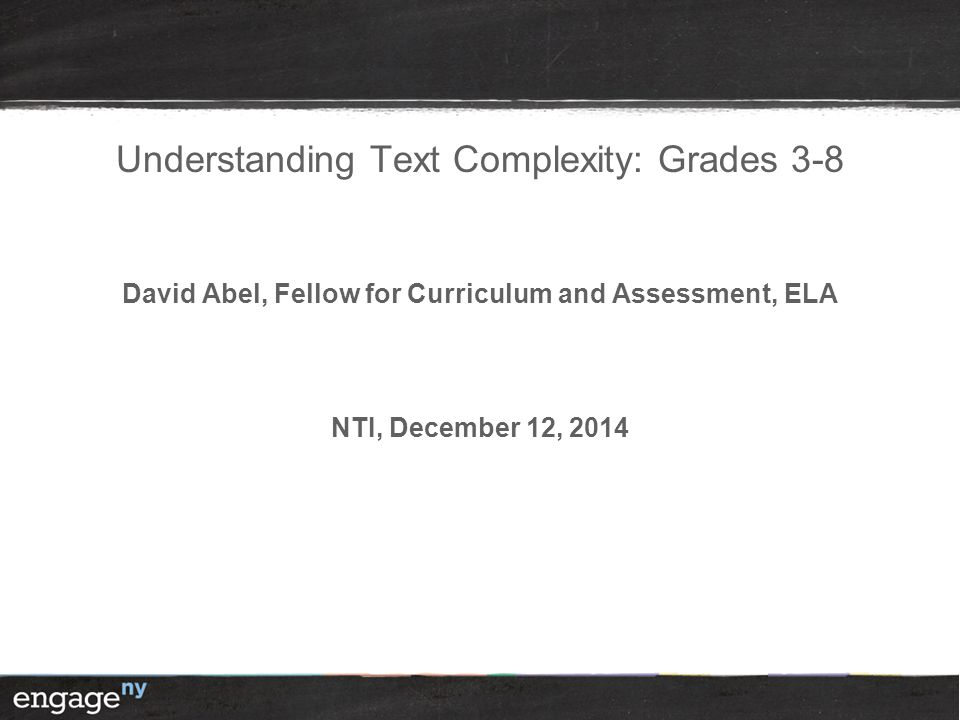 Understanding Text Complexity: Grades 3-8 David Abel, Fellow for Curriculum and Assessment, ELA NTI, December 12, 2014