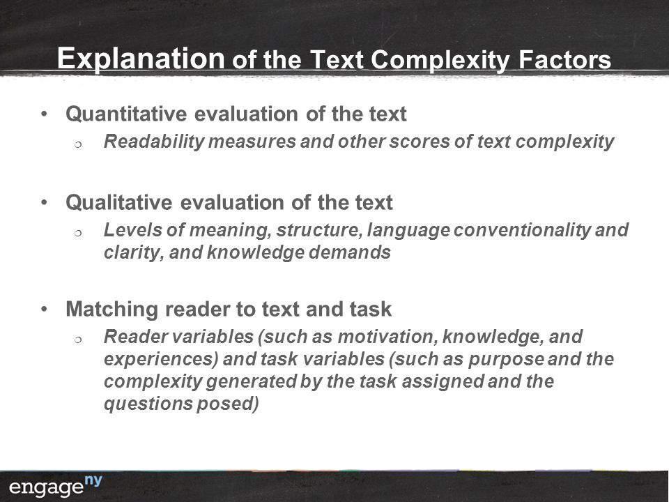 Explanation of the Text Complexity Factors Quantitative evaluation of the text  Readability measures and other scores of text complexity Qualitative evaluation of the text  Levels of meaning, structure, language conventionality and clarity, and knowledge demands Matching reader to text and task  Reader variables (such as motivation, knowledge, and experiences) and task variables (such as purpose and the complexity generated by the task assigned and the questions posed)