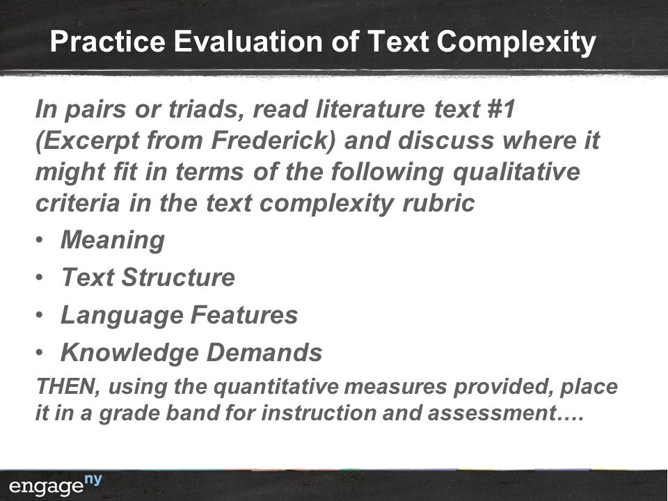 Practice Evaluation of Text Complexity In pairs or triads, read literature text #1 (Excerpt from Frederick) and discuss where it might fit in terms of the following qualitative criteria in the text complexity rubric Meaning Text Structure Language Features Knowledge Demands THEN, using the quantitative measures provided, place it in a grade band for instruction and assessment….