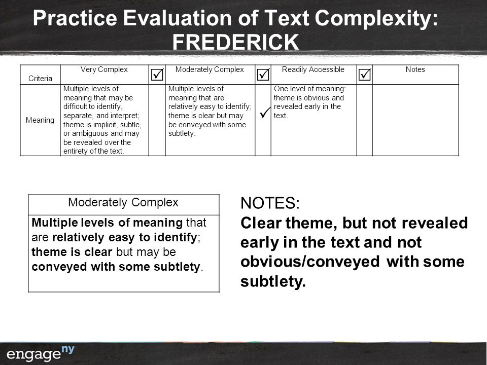 Practice Evaluation of Text Complexity: FREDERICK Criteria Very Complex  Moderately Complex  Readily Accessible  Notes Meaning Multiple levels of meaning that may be difficult to identify, separate, and interpret; theme is implicit, subtle, or ambiguous and may be revealed over the entirety of the text.
