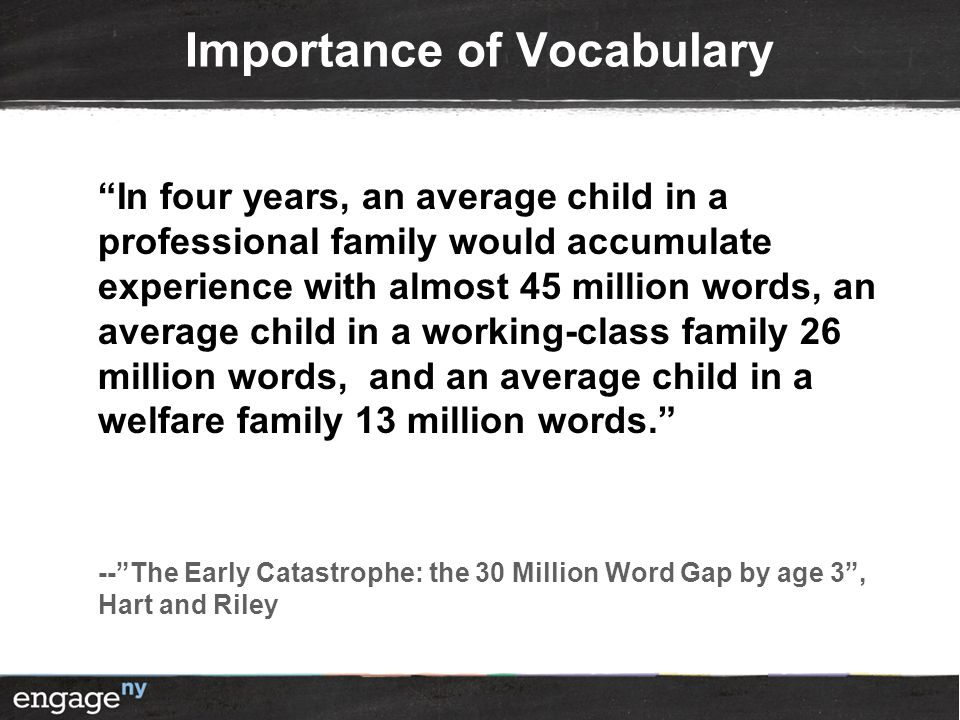 Importance of Vocabulary In four years, an average child in a professional family would accumulate experience with almost 45 million words, an average child in a working-class family 26 million words, and an average child in a welfare family 13 million words. -- The Early Catastrophe: the 30 Million Word Gap by age 3 , Hart and Riley