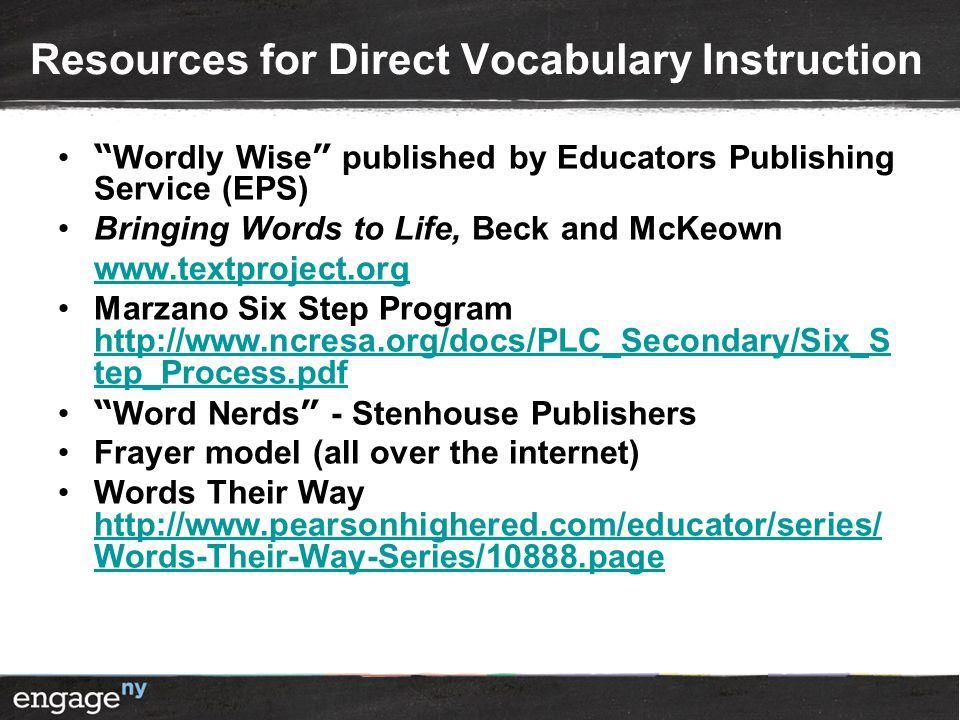 Resources for Direct Vocabulary Instruction Wordly Wise published by Educators Publishing Service (EPS) Bringing Words to Life, Beck and McKeown www.textproject.org Marzano Six Step Program http://www.ncresa.org/docs/PLC_Secondary/Six_S tep_Process.pdf http://www.ncresa.org/docs/PLC_Secondary/Six_S tep_Process.pdf Word Nerds - Stenhouse Publishers Frayer model (all over the internet) Words Their Way http://www.pearsonhighered.com/educator/series/ Words-Their-Way-Series/10888.page http://www.pearsonhighered.com/educator/series/ Words-Their-Way-Series/10888.page