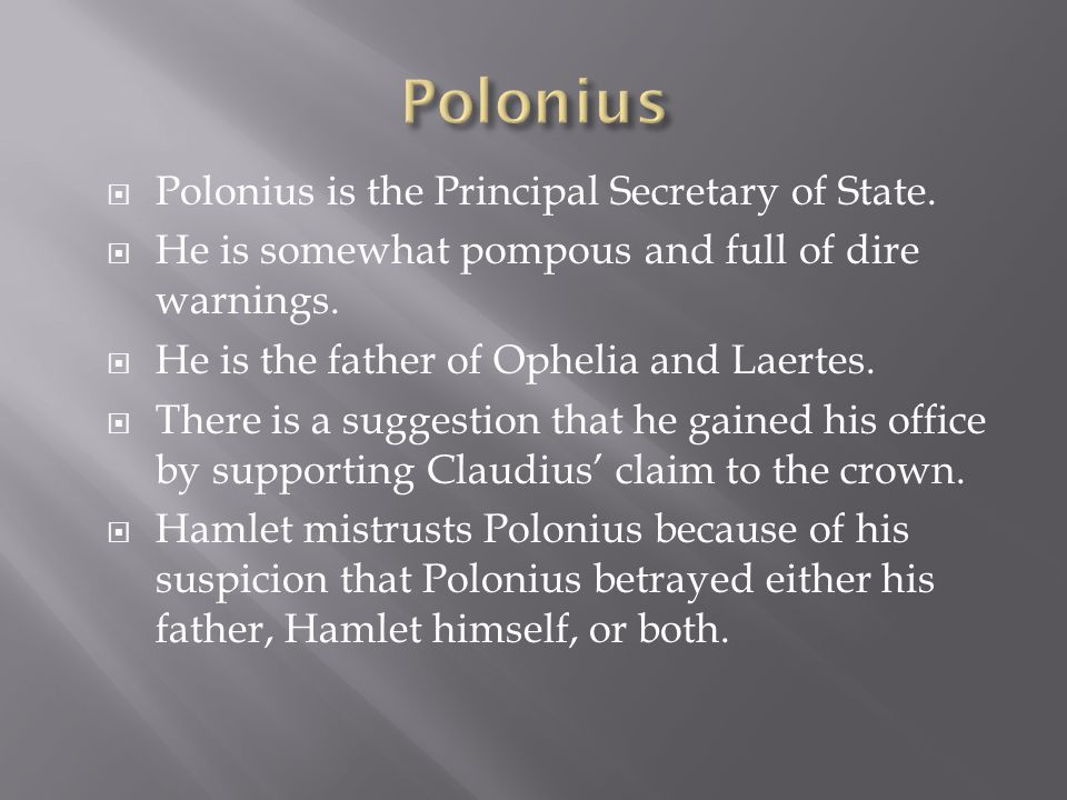  Polonius is the Principal Secretary of State.  He is somewhat pompous and full of dire warnings.