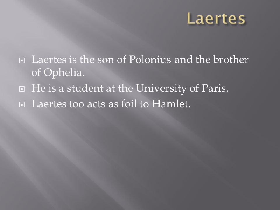  Laertes is the son of Polonius and the brother of Ophelia.
