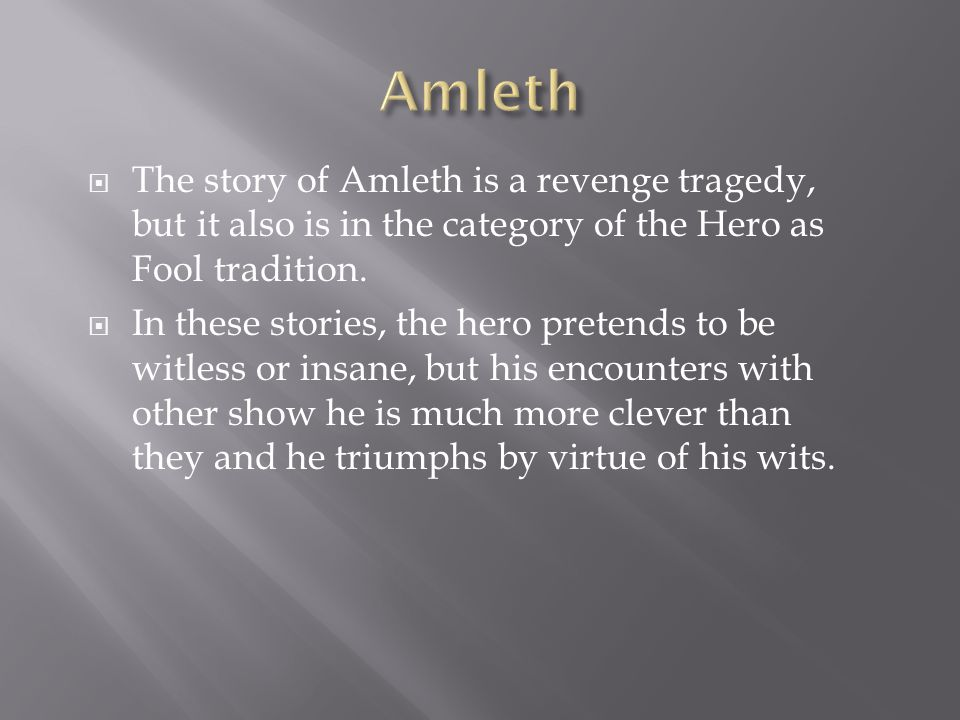  The story of Amleth is a revenge tragedy, but it also is in the category of the Hero as Fool tradition.
