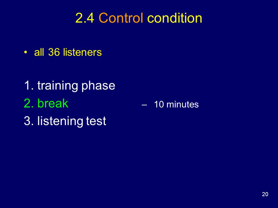 20 2.4 Control condition all 36 listeners –10 minutes 1. training phase 2. break 3. listening test