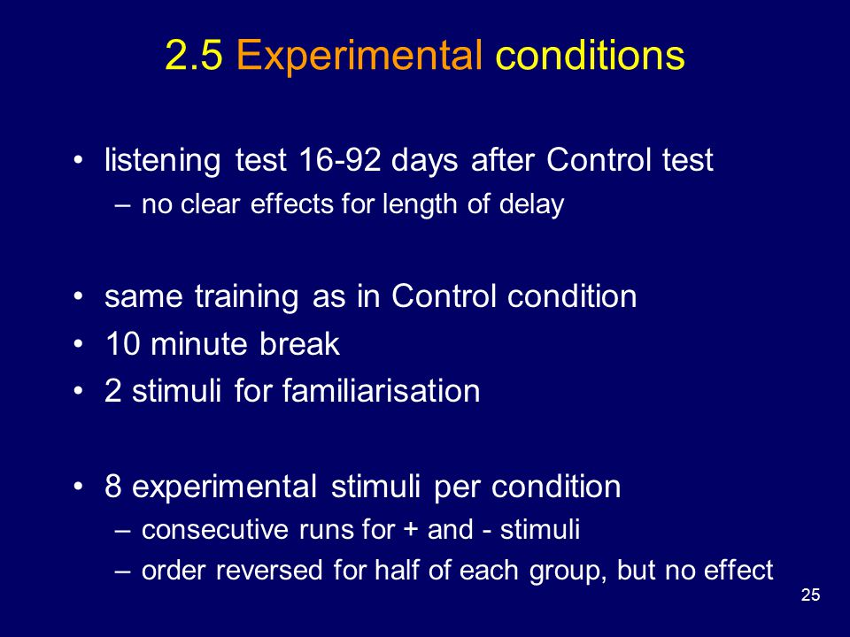 25 2.5 Experimental conditions listening test 16-92 days after Control test –no clear effects for length of delay same training as in Control condition 10 minute break 2 stimuli for familiarisation 8 experimental stimuli per condition –consecutive runs for + and - stimuli –order reversed for half of each group, but no effect