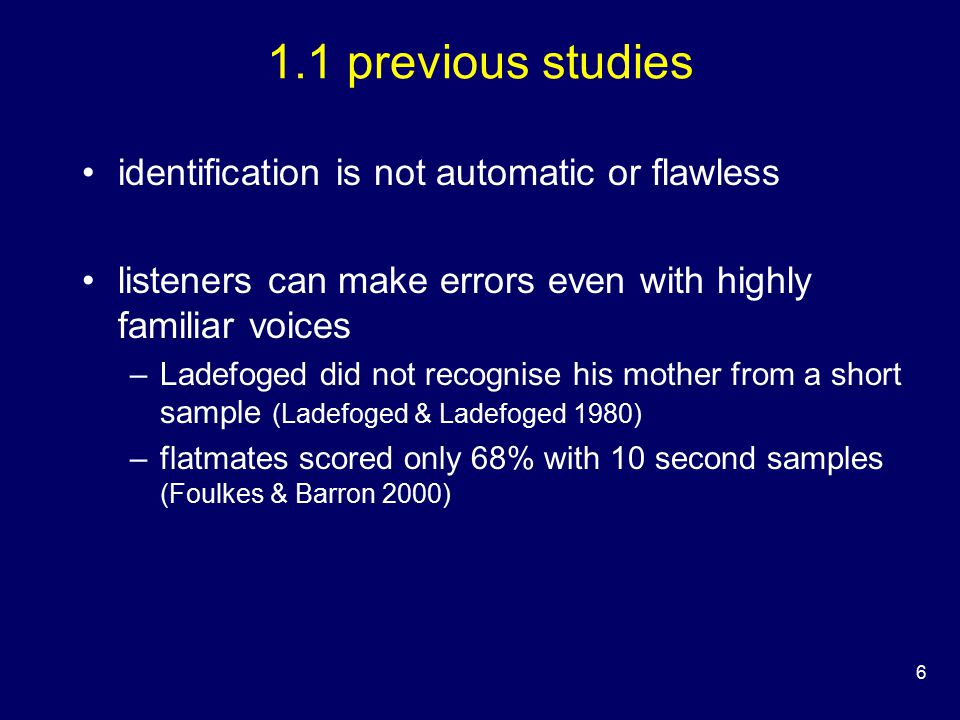6 1.1 previous studies identification is not automatic or flawless listeners can make errors even with highly familiar voices –Ladefoged did not recognise his mother from a short sample (Ladefoged & Ladefoged 1980) –flatmates scored only 68% with 10 second samples (Foulkes & Barron 2000)