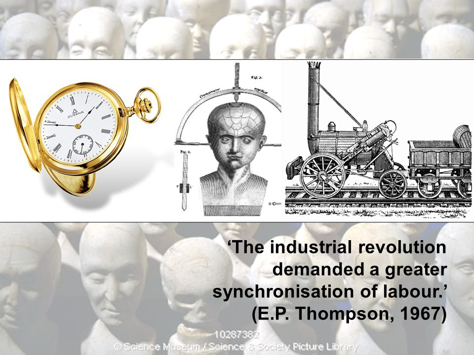 'The industrial revolution demanded a greater synchronisation of labour.' (E.P. Thompson, 1967)