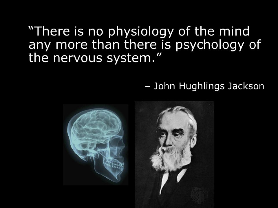 """There is no physiology of the mind any more than there is psychology of the nervous system."" – John Hughlings Jackson"